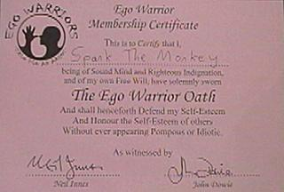 'This is to Certify that I, Spank The Monkey, being of Sound Mind and Righteous Indignation, and of my own Free Will, have solemnly sworn The Ego Warrior Oath and shall henceforth Defend my Self-Esteem And Honour the Self-Esteem of others Without ever appearing Pompous or Idiotic.' Bet *you* haven't got one of these, have you?